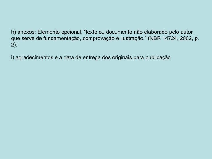 """h) anexos: Elemento opcional, """"texto ou documento não elaborado pelo autor, que serve de fundamentação, comprovação e ilustração."""" (NBR 14724, 2002, p. 2);"""