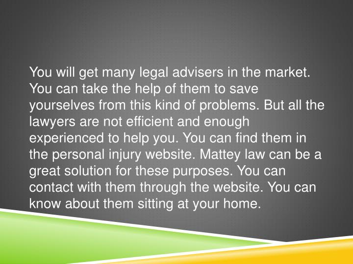 You will get many legal advisers in the market. You can take the help of them to save yourselves from this kind of problems. But all the lawyers are not efficient and enough experienced to help you. You can find them in the personal injury website.
