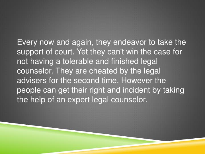 Every now and again, they endeavor to take the support of court. Yet they can't win the case for not having a tolerable and finished legal counselor. They are cheated by the legal advisers for the second time. However the people can get their right and incident by taking the help of an expert legal counselor.