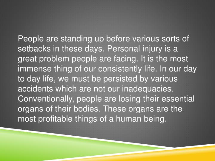 People are standing up before various sorts of setbacks in these days. Personal injury is a great problem people are facing. It is the most immense thing of our consistently life. In our day to day life, we must be persisted by various accidents which are not our inadequacies. Conventionally, people are losing their essential organs of their bodies. These organs are the most profitable things of a human being.