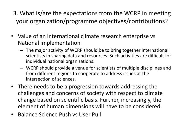 3. What is/are the expectations from the WCRP in meeting your organization/programme objectives/contributions?