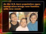 as the u s born population ages immigration brings new families with new needs