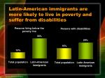 latin american immigrants are more likely to live in poverty and suffer from disabilities