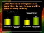 latin american immigrants are more likely to rent homes and live in multifamily housing