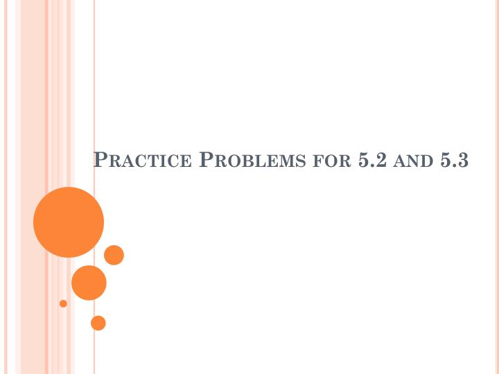 Practice problems for 5 2 and 5 3