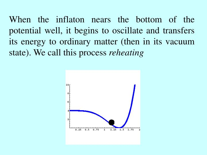 When the inflaton nears the bottom of the potential well, it begins to oscillate and transfers its e...