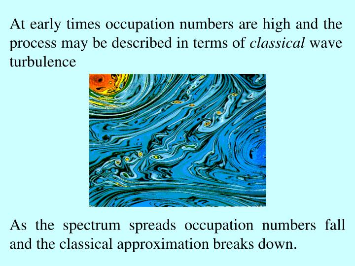 At early times occupation numbers are high and the process may be described in terms of
