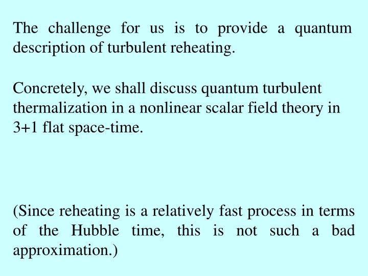 The challenge for us is to provide a quantum description of turbulent reheating.