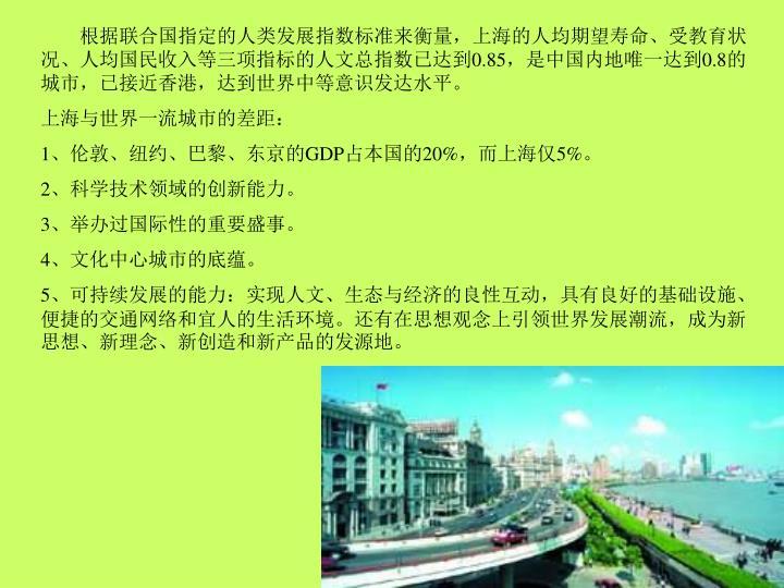 根据联合国指定的人类发展指数标准来衡量,上海的人均期望寿命、受教育状况、人均国民收入等三项指标的人文总指数已达到