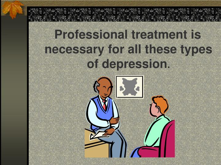 Professional treatment is necessary for all these types of depression
