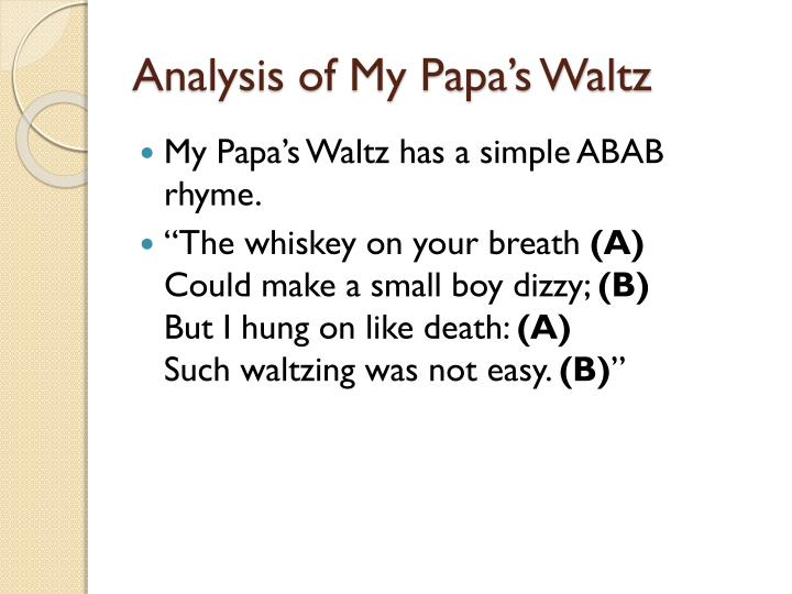 misinterpretations of a waltz in my papas Everyone has a father and has their own personal feelings towards father figures due to personal experiences it is easy to project those experiences onto theodore roethke's my papa's waltz as it is about an adult son's recollection of waltzing with his father as a young boy.