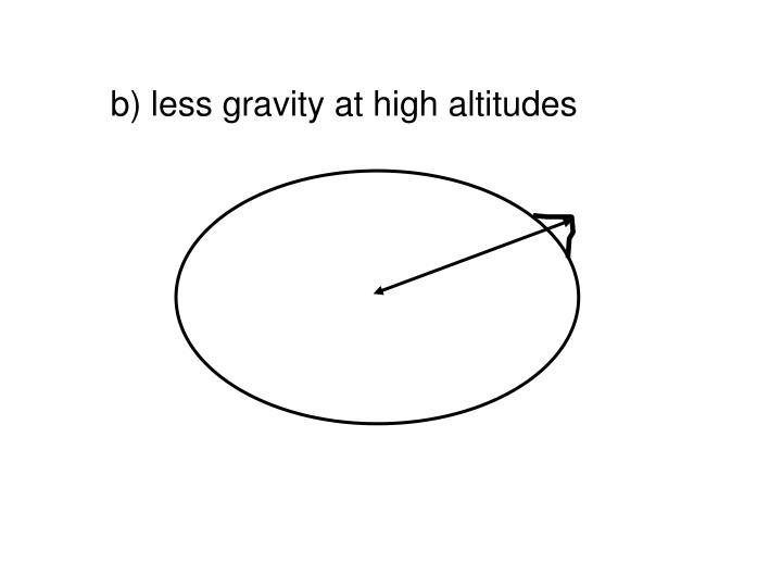 b) less gravity at high altitudes