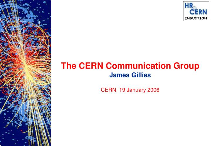 The cern communication group james gillies cern 19 january 2006