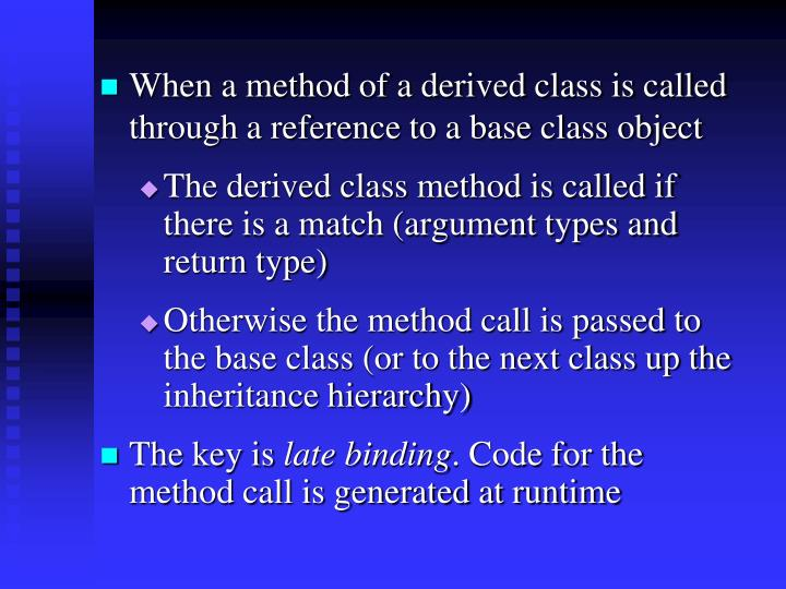 When a method of a derived class is called through a reference to a base class object