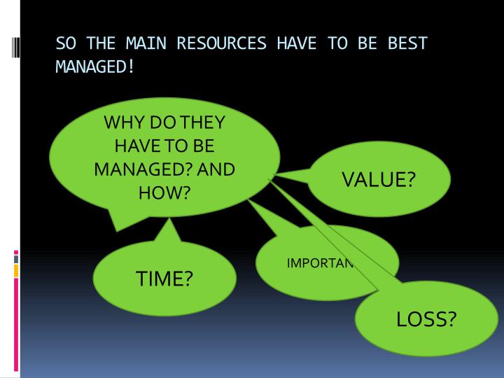 SO THE MAIN RESOURCES HAVE TO BE BEST MANAGED!