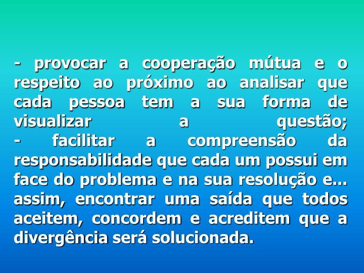 - provocar a cooperação mútua e o respeito ao próximo ao analisar que cada pessoa tem a sua forma de visualizar a questão;