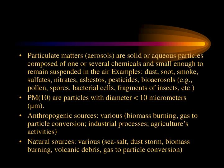 Particulate matters (aerosols) are solid or aqueous particles composed of one or several chemicals and small enough to remain suspended in the air Examples: dust, soot, smoke, sulfates, nitrates, asbestos, pesticides, bioaerosols (e.g., pollen, spores, bacterial cells, fragments of insects, etc.)