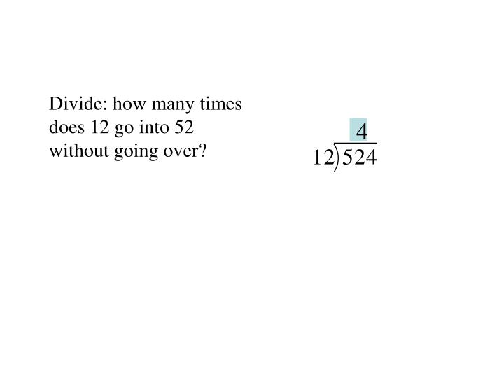 Divide: how many times does 12 go into 52 without going over?