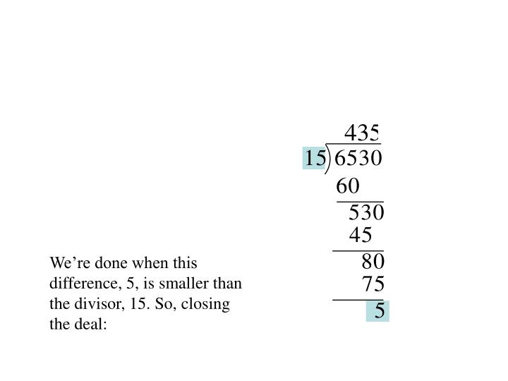 We're done when this difference, 5, is smaller than the divisor, 15. So, closing the deal: