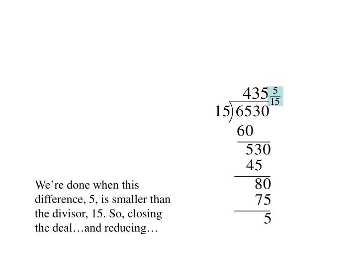 We're done when this difference, 5, is smaller than the divisor, 15. So, closing the deal…and reducing…