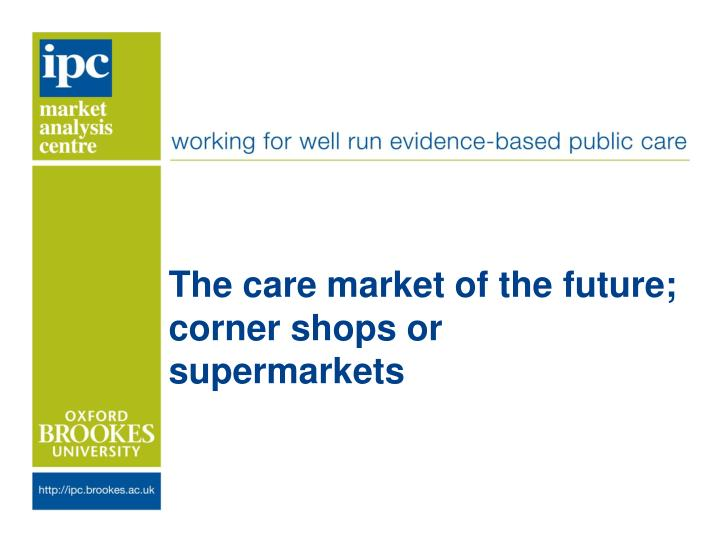 The care m arket of the future corner shops or supermarkets