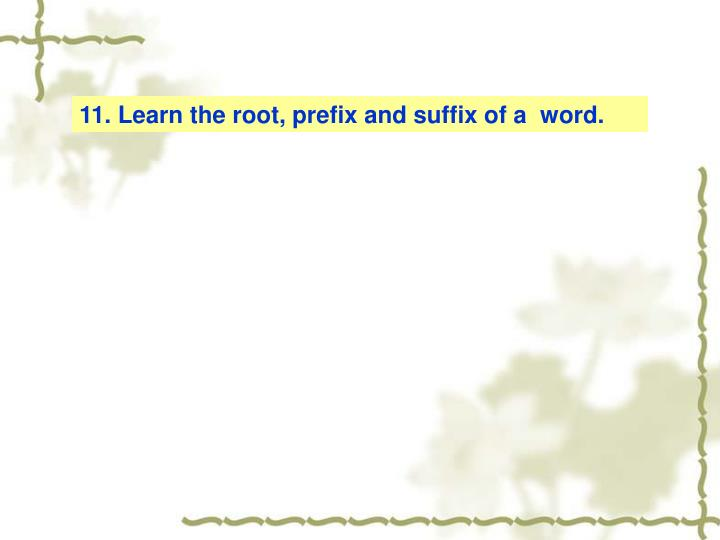 11. Learn the root, prefix and suffix of a  word.