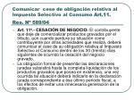 comunicar cese de obligaci n relativa al impuesto selectivo al consumo art 11 res n 589 04
