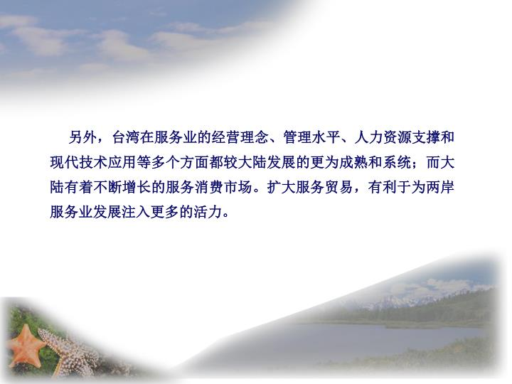 另外,台湾在服务业的经营理念、管理水平、人力资源支撑和现代技术应用等多个方面都较大陆发展的更为成熟和系统;而大陆有着不断增长的服务消费市场。扩大服务贸易,有利于为两岸服务业发展注入更多的活力。