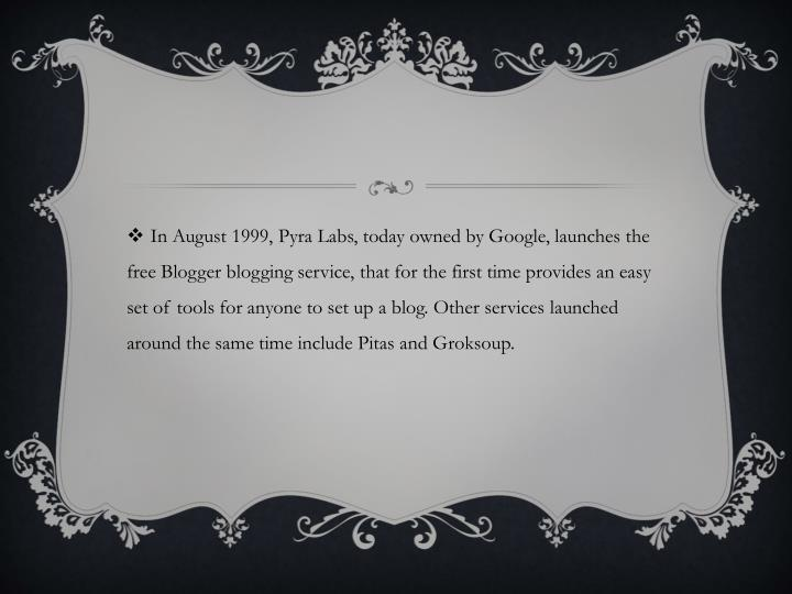In August 1999, Pyra Labs, today owned by Google, launches the free Blogger blogging service, that for the first time provides an easy set of tools for anyone to set up a blog. Other services launched around the same time include Pitas and Groksoup.