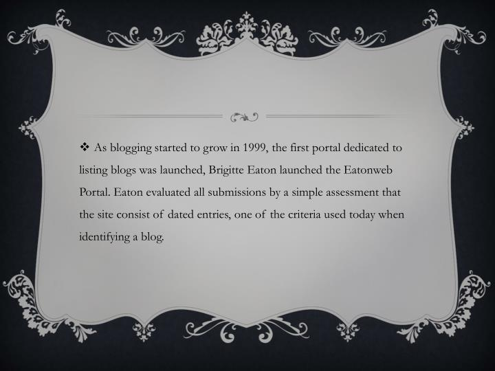 As blogging started to grow in 1999, the first portal dedicated to listing blogs was launched, Brigitte Eaton launched the Eatonweb Portal. Eaton evaluated all submissions by a simple assessment that the site consist of dated entries, one of the criteria used today when identifying a blog.