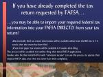 if you have already completed the tax return requested by fafsa
