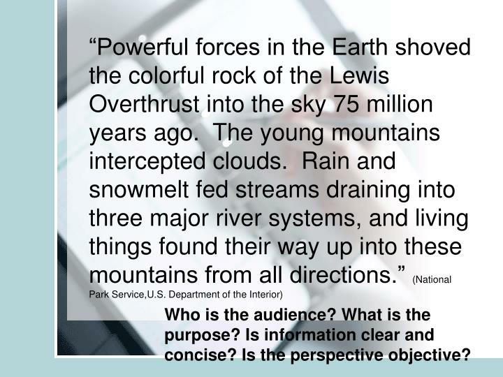 """Powerful forces in the Earth shoved the colorful rock of the Lewis Overthrust into the sky 75 million years ago.  The young mountains intercepted clouds.  Rain and snowmelt fed streams draining into three major river systems, and living things found their way up into these mountains from all directions."""