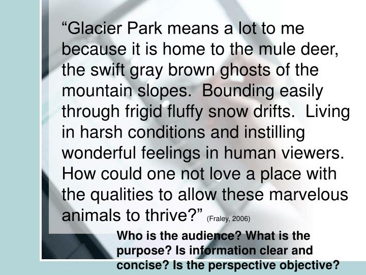 """Glacier Park means a lot to me because it is home to the mule deer, the swift gray brown ghosts of the mountain slopes.  Bounding easily through frigid fluffy snow drifts.  Living in harsh conditions and instilling wonderful feelings in human viewers.  How could one not love a place with the qualities to allow these marvelous animals to thrive?"""