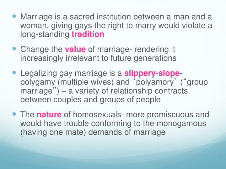 Marriage is a sacred institution between a man and a woman, giving gays the right to marry would violate a long-standing