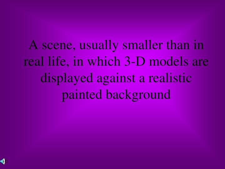 A scene, usually smaller than in real life, in which 3-D models are displayed against a realistic painted background