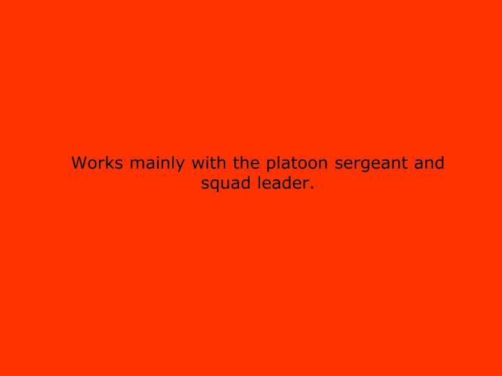 Works mainly with the platoon sergeant and
