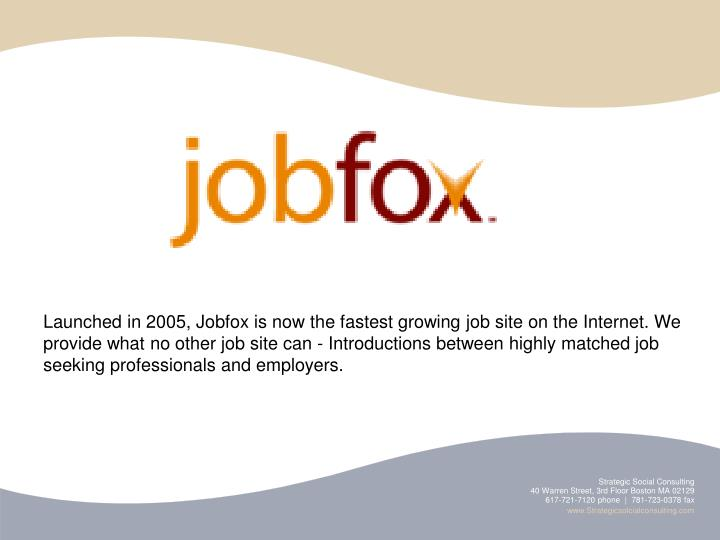 Launched in 2005, Jobfox is now the fastest growing job site on the Internet. We provide what no other job site can - Introductions between highly matched job seeking professionals and employers.