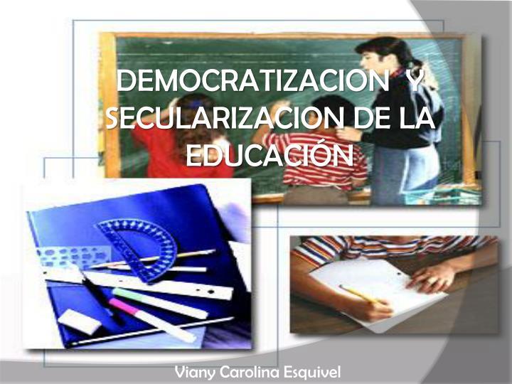 DEMOCRATIZACION  Y SECULARIZACION DE LA EDUCACIÓN