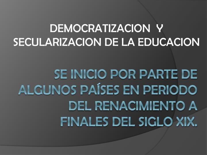 DEMOCRATIZACION  Y SECULARIZACION DE LA EDUCACION