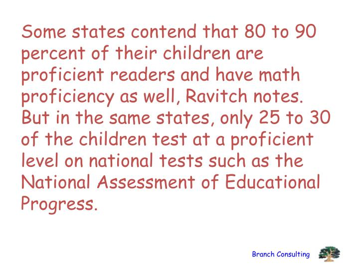 Some states contend that 80 to 90 percent of their children are proficient readers and have math proficiency as well, Ravitch notes. But in the same states, only 25 to 30 of the children test at a proficient level on national tests such as the National Assessment of Educational Progress.