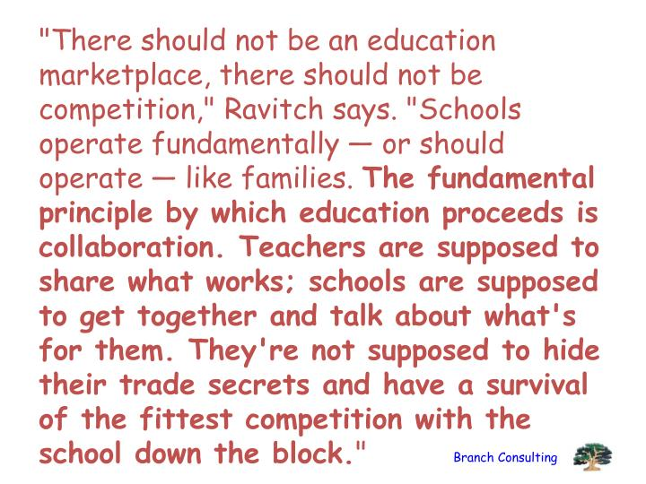 """""""There should not be an education marketplace, there should not be competition,"""" Ravitch says. """"Schools operate fundamentally — or should operate — like families."""