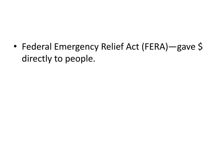 Federal Emergency Relief Act (FERA)—gave $ directly to people.