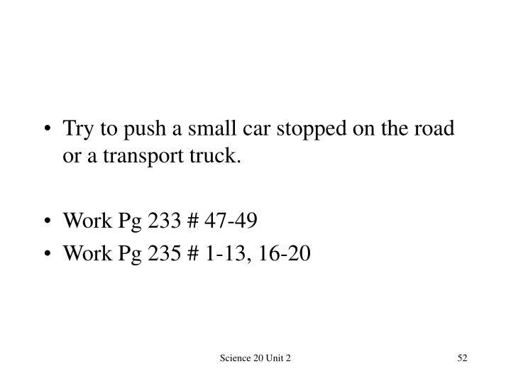 Try to push a small car stopped on the road or a transport truck.