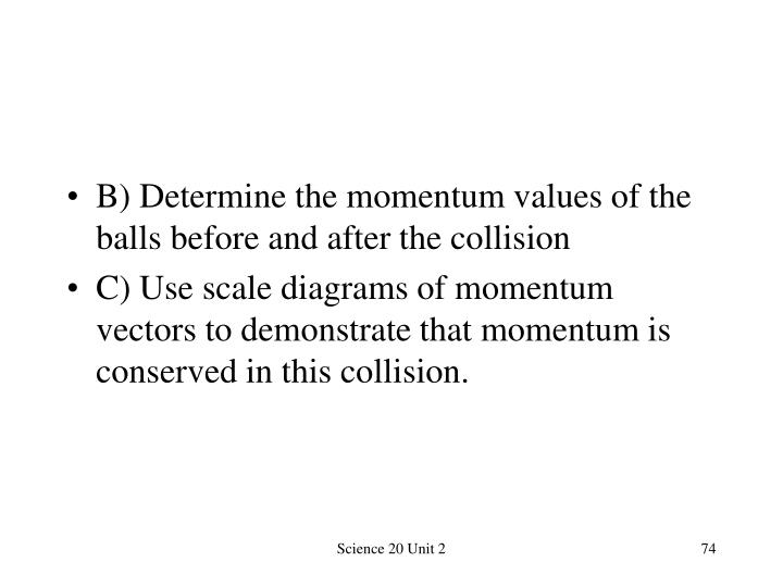 B) Determine the momentum values of the balls before and after the collision