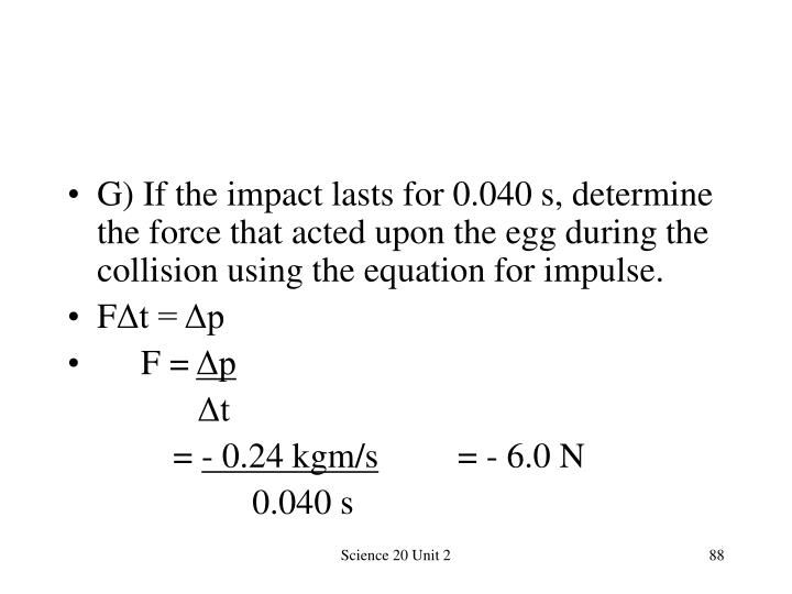 G) If the impact lasts for 0.040 s, determine the force that acted upon the egg during the collision using the equation for impulse.