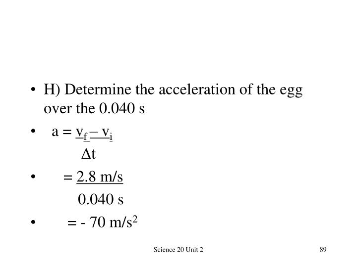 H) Determine the acceleration of the egg over the 0.040 s