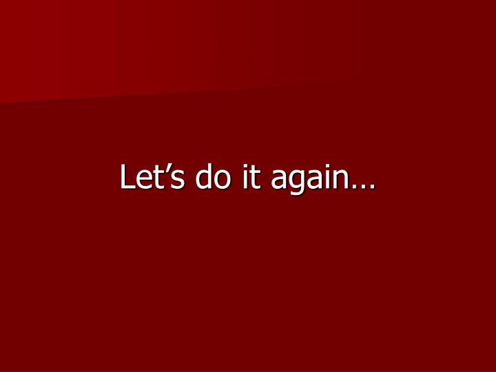 Let's do it again…