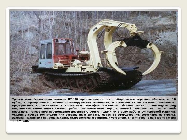 Трелевочная бесчокерная машина ЛТ-187 предназначена для подбора пачек деревьев объемом до 10 куб.м., сформированных валочно-пакетирующими машинами, и трелевки их на лесозаготовительных предприятиях с равнинным и холмистым рельефом местности. Машина может производить ряд подготовительно-вспомогательных работ: выравнивание торцов комлей хлыстов на погрузочной площадке, поперечное перемещение деревьев с целью подачи их в зону работы сучкорезной машины, удаление сучьев толкателем или отвозку их в захвате. Навесное оборудование, состоящее из стрелы, захвата, механизма привода захвата, гидросистемы и защитных устройств, смонтировано на базе трактора ТТ-4М-23К.