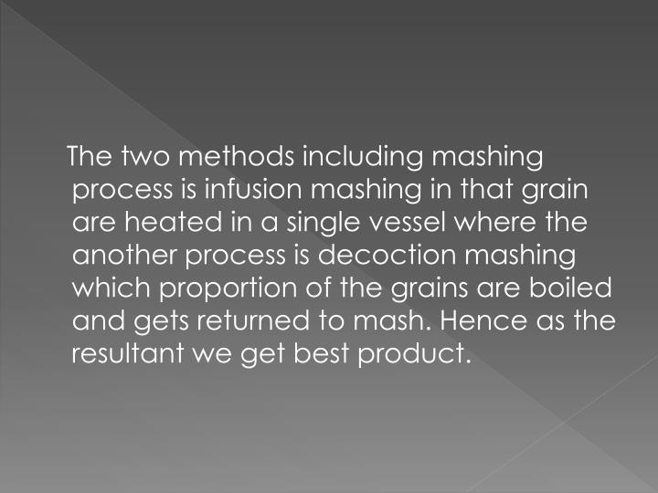 The two methods including mashing process is infusion mashing in that grain are heated in a single vessel where the another process is decoction mashing which proportion of the grains are boiled and gets returned to mash. Hence as the resultant we get best product.