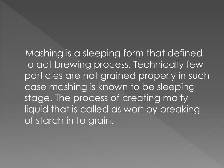 Mashing is a sleeping form that defined to act brewing process. Technically few particles are not grained properly in such case mashing is known to be sleeping stage. The process of creating malty liquid that is called as